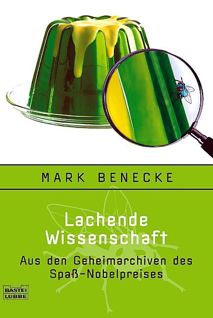 Lachende Wissenschaft: Aus den Geheimarchiven des Spaß-Nobelpreises - Mark Benecke