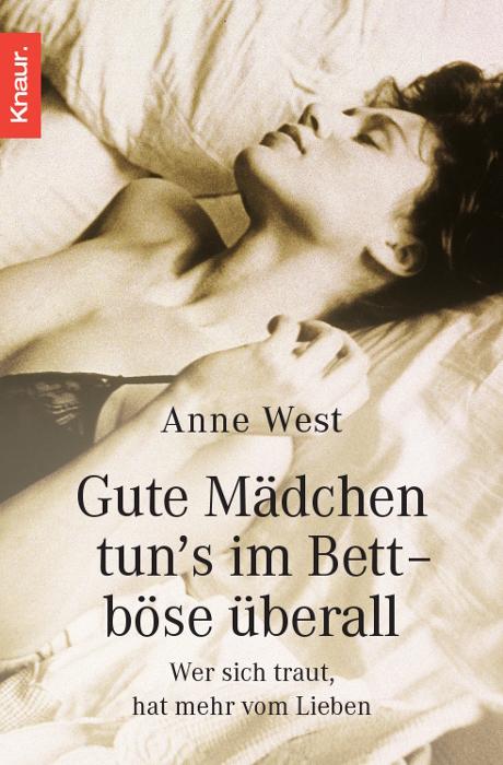 Gute Mädchen tun´s im Bett, böse überall: Wer sich traut, hat mehr vom Lieben - Anne West
