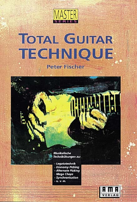Total Guitar Technique: Musikalische Technikübungen zu: Legatotechnik, Economy Picking, Alternate Picking, Mega Chops, S