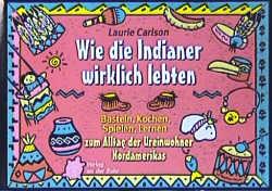 Wie die Indianer wirklich lebten: Basteln, Kochen, Spielen, Lernen zum Alltag der Ureinwohner Nordamerikas - Laurie Carlson