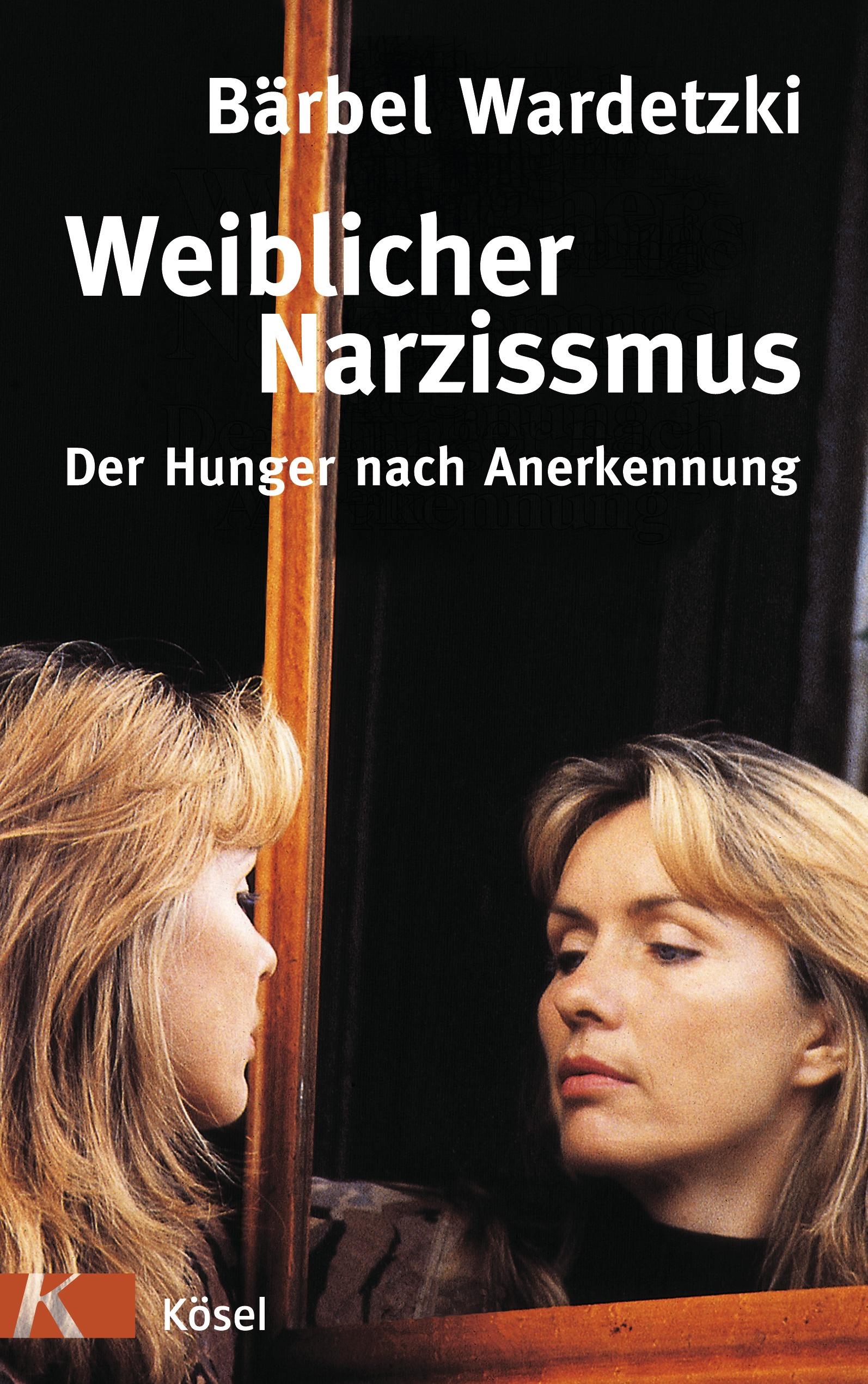 Weiblicher Narzissmus - Der Hunger nach Annerkennung - Bärbel Wardetzki