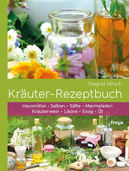 Kräuter-Rezeptbuch: Hausmittel & Salben, Säfte & Marmeladen, Kräuterwein & Liköre, Essig & Öl - Siegrid Hirsch