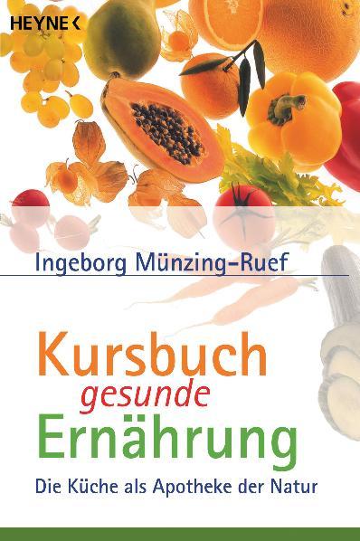 Kursbuch gesunde Ernährung: Die Küche als Apotheke der Natur - Ingeborg Münzing-Ruef
