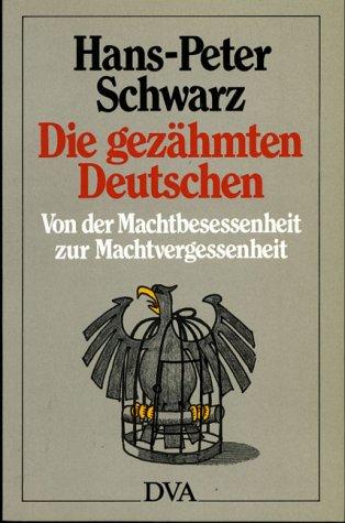 Die gezähmten Deutschen - Von der Machtbesessenheit zur Machtvergessenheit - Hans-Peter Schwarz