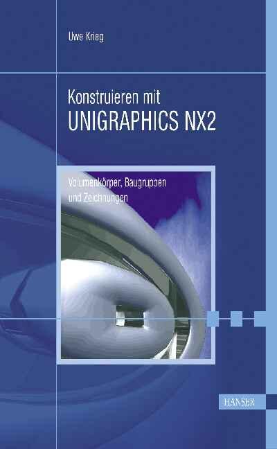 Konstruieren mit Unigraphics NX 2. Volumenkörper, Baugruppen und Zeichnungen - Uwe Krieg