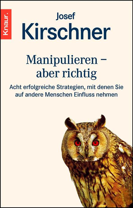 Manipulieren, aber richtig: Acht erfolgreiche Strategien, mit denen Sie auf andere Menschen Einfluß nehmen - Josef Kirsc