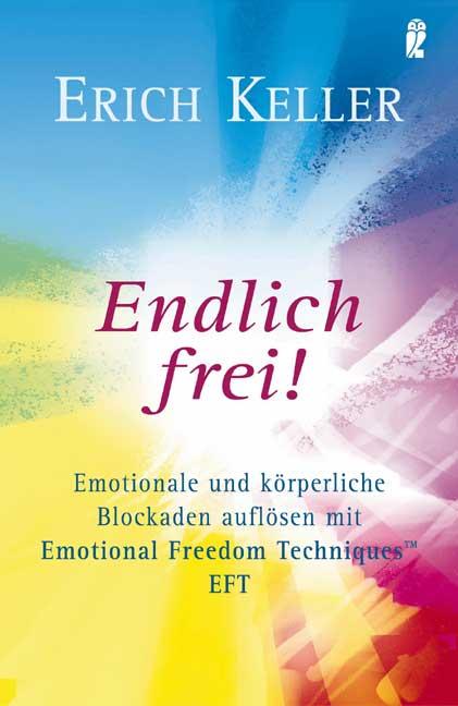 Endlich frei! Emotionale und körperliche Blockaden auflösen mit Emotional Freedom Techniques EFT - Erich Keller