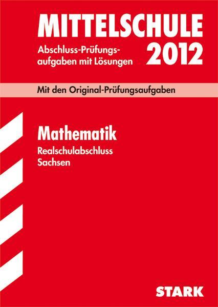 Abschlussprüfung Mittelschule Sachsen 2012: Mathematik - Abschluss-Prüfungsaufgaben mit Lösungen [16. Auflage, 2011]