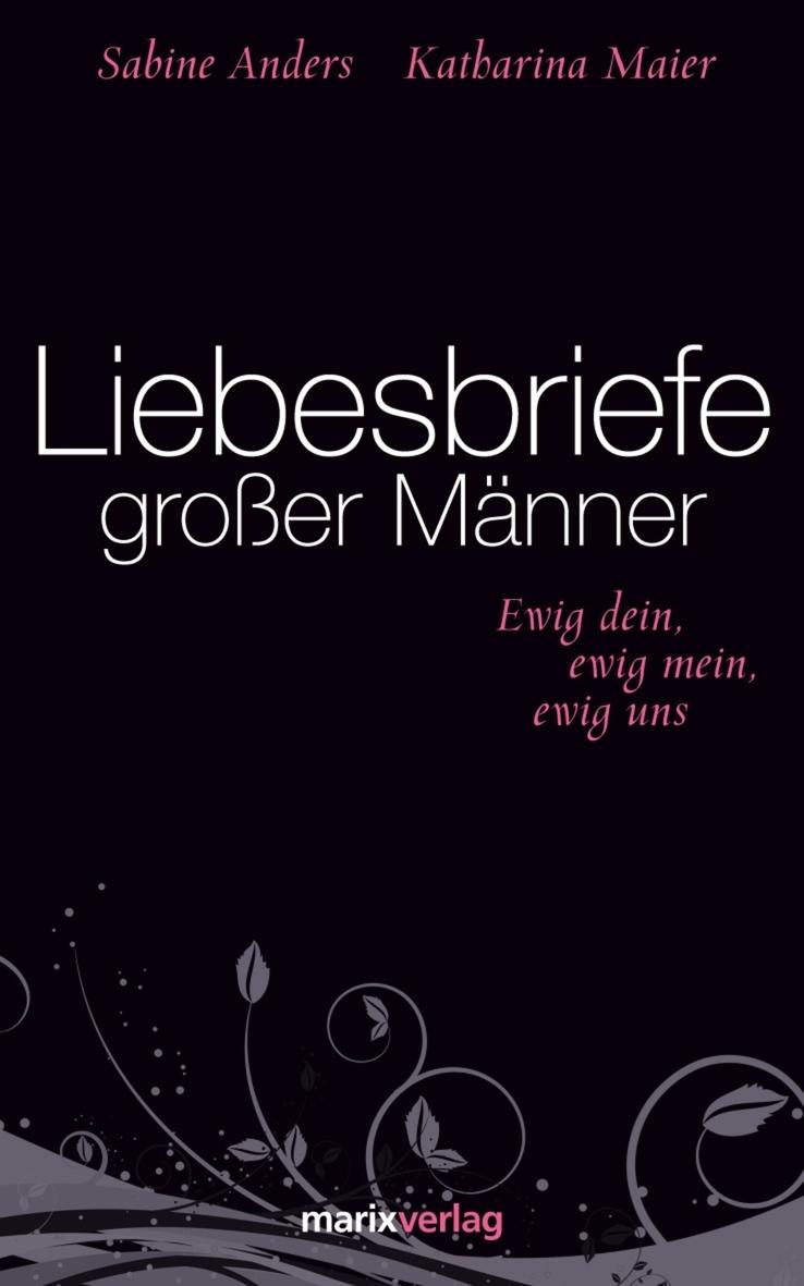 Liebesbriefe großer Männer: Ewig dein, ewig mein, ewig uns - Katharina Maier