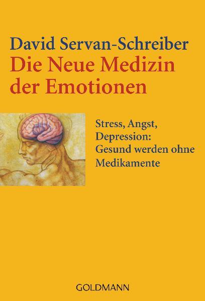 Die Neue Medizin der Emotionen: Stress, Angst, Depression: - Gesund werden ohne Medikamente - David Servan-Schreiber