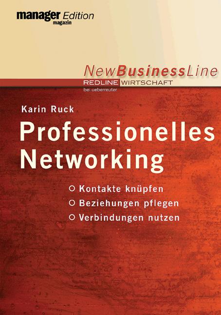 Professionelles Networking. Kontakte knüpfen. Beziehungen pflegen. Verbindungen nutzen - Karin Ruck