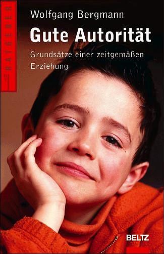 Gute Autorität: Grundsätze einer zeitgemäßen Erziehung - Wolfgang Bergmann