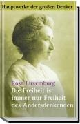 Die Freiheit ist immer nur Freiheit des Andersdenkenden. Politische Schriften - Rosa Luxemburg