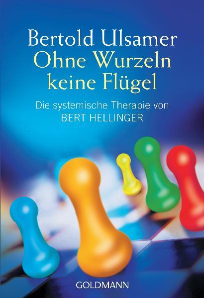 Ohne Wurzeln keine Flügel. Die systemische Therapie von Bert Hellinger. - Bertold Ulsamer