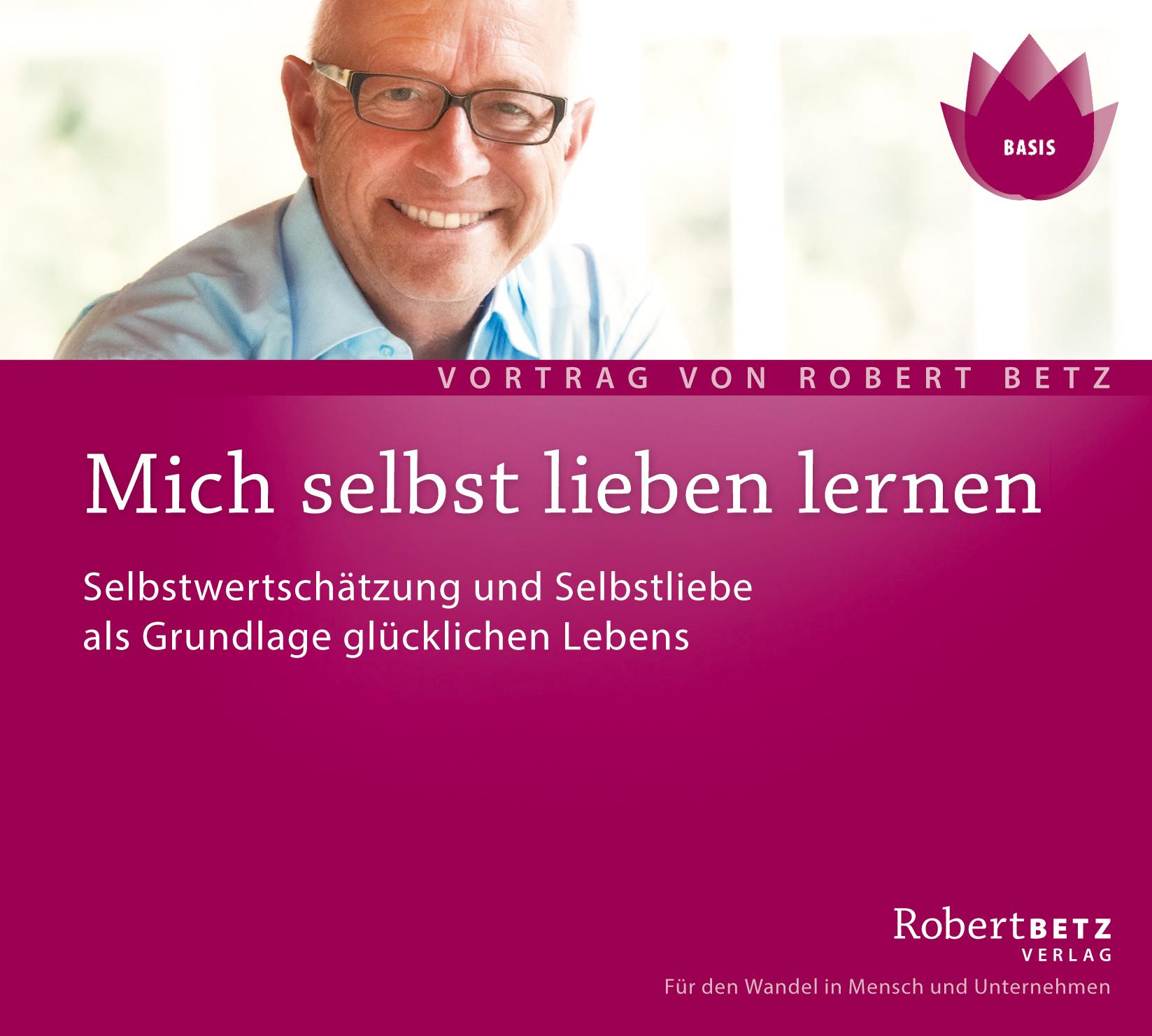 Mich selbst Lieben lernen: Selbstwertschätzung und Selbstliebe als Grundlage glücklichen Lebens - Robert T. Betz