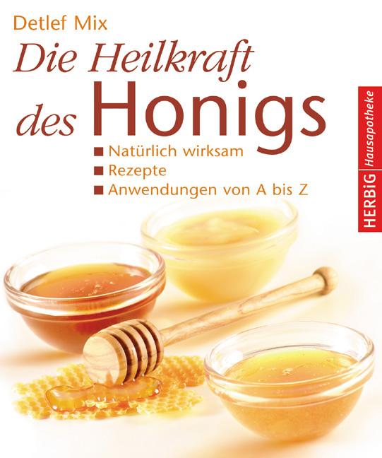 Die Heilkraft des Honigs: Natürlich wirksam Rezepte Anwendungen von A - Z - Detlef Mix
