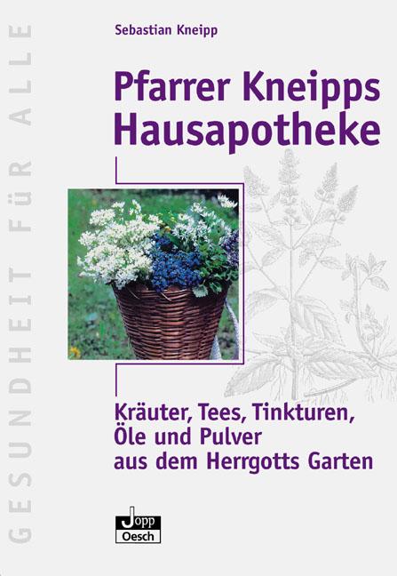 Pfarrer Kneipps Hausapotheke: Kräuter, Tees, Tinkturen, Öle und Pulver aus des Herrgotts Garten - Sebastian Kneipp