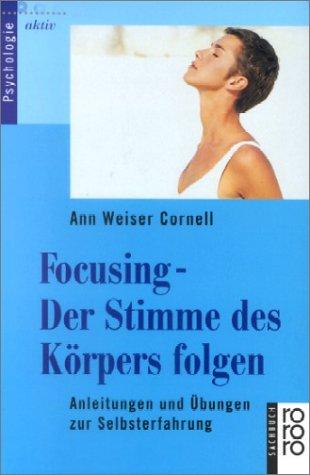 Focusing. Der Stimme des Körpers folgen: Anleitungen und Übungen zur Selbsterfahrungen - Ann Weiser-Cornell