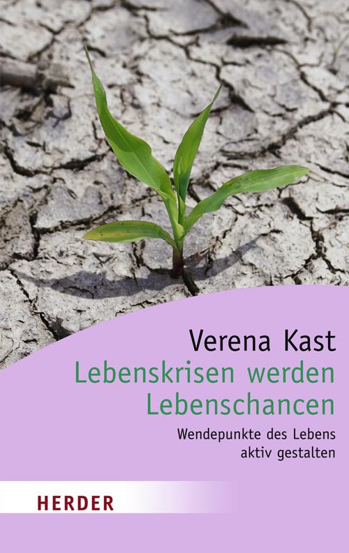 Lebenskrisen werden Lebenschancen: Wendepunkte des Lebens aktiv gestalten - Verena Kast