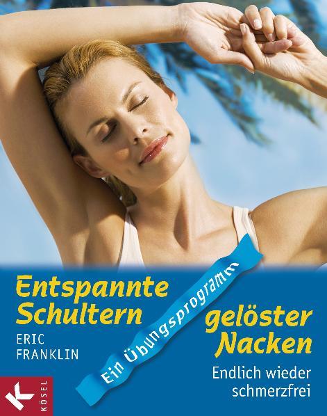Entspannte Schultern, gelöster Nacken: Endlich wieder schmerzfrei. Ein Übungsprogramm - Eric Franklin