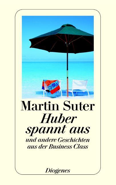Huber spannt aus: Und andere Geschichten aus der Business Class - Martin Suter