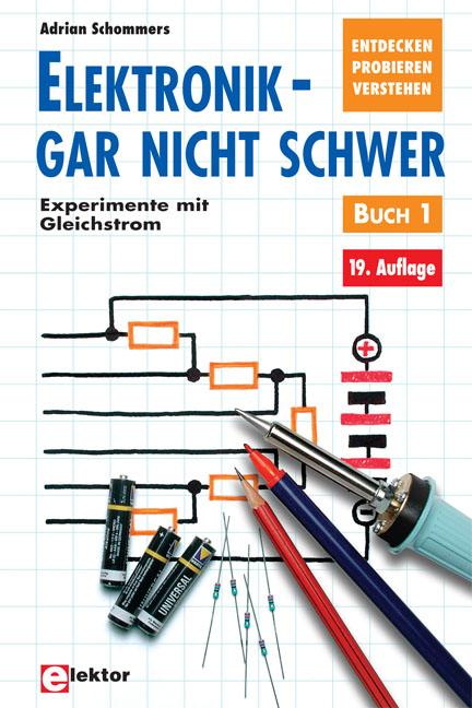 Elektronik gar nicht schwer, Bd.1, Experimente mit Gleichstrom: Entdecken - probieren - verstehen - Adrian Schommers