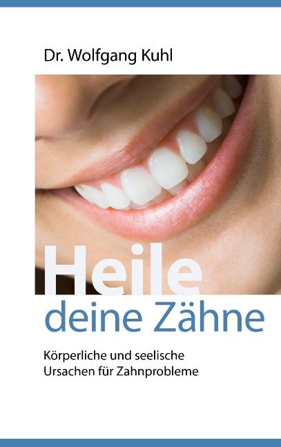 Heile deine Zähne: Körperliche und seelische Ursachen für Zahnprobleme - Wolfgang Kuhl