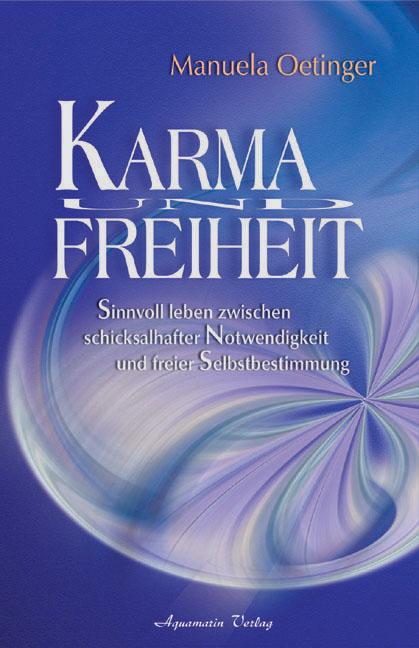 Karma und Freiheit: Sinnvoll leben zwischen schicksalhafter Notwendigkeit und freier Selbstbestimmung - Manuela Oetinger