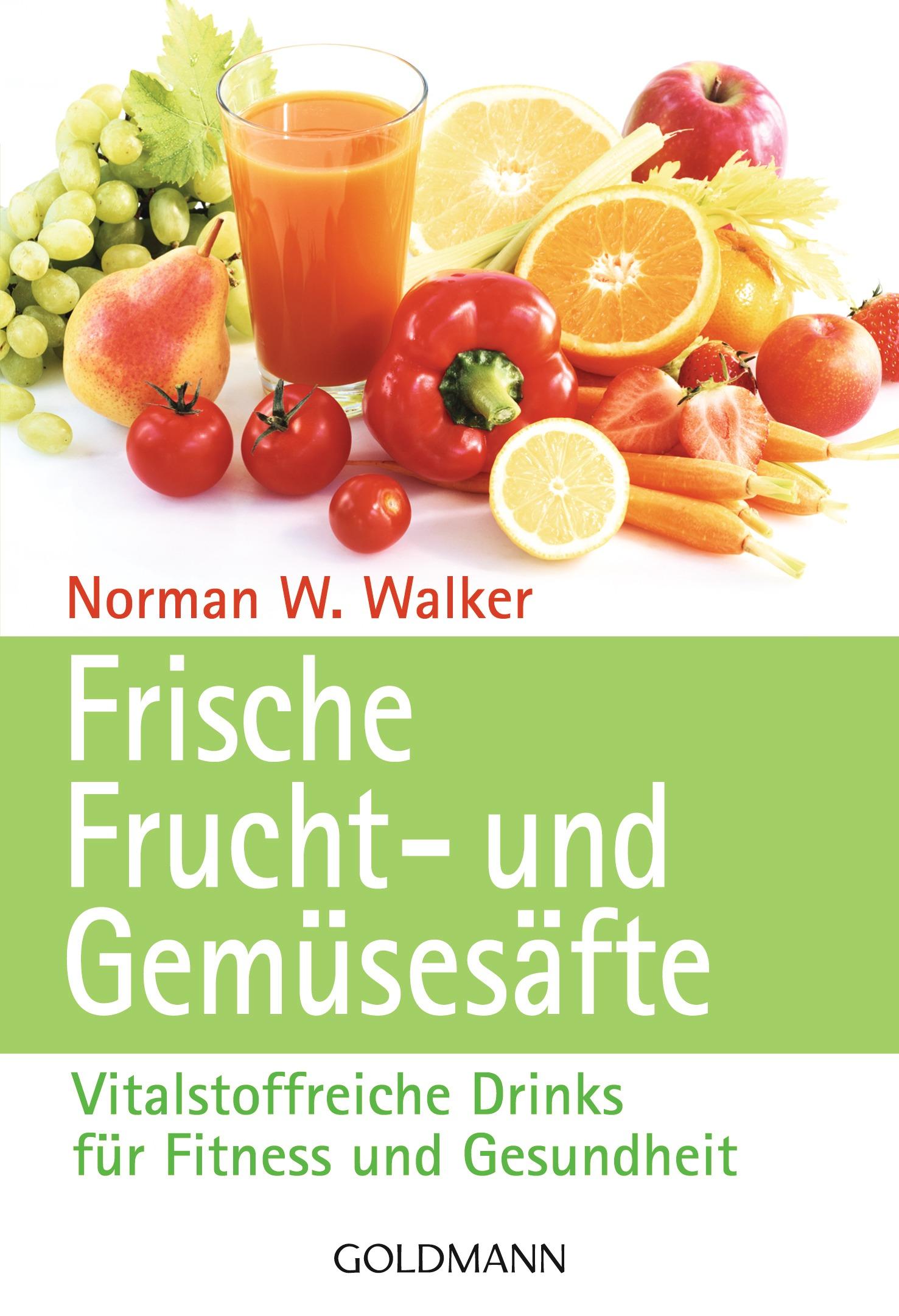 Frische Frucht- und Gemüsesäfte: Vitalstoffreiche Drinks für Fitness und Gesundheit - Dr. Norman W. Walker