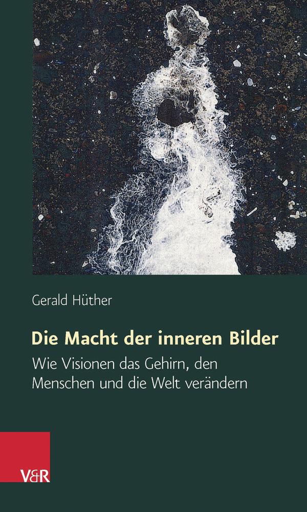 Die Macht der inneren Bilder: Wie Visionen das Gehirn, den Menschen und die Welt verändern - Gerald Hüther