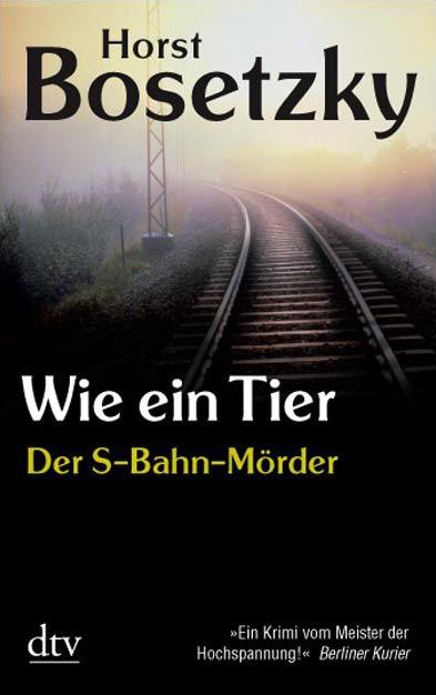 Wie ein Tier - Der S-Bahn-Mörder - Horst Bosetzky