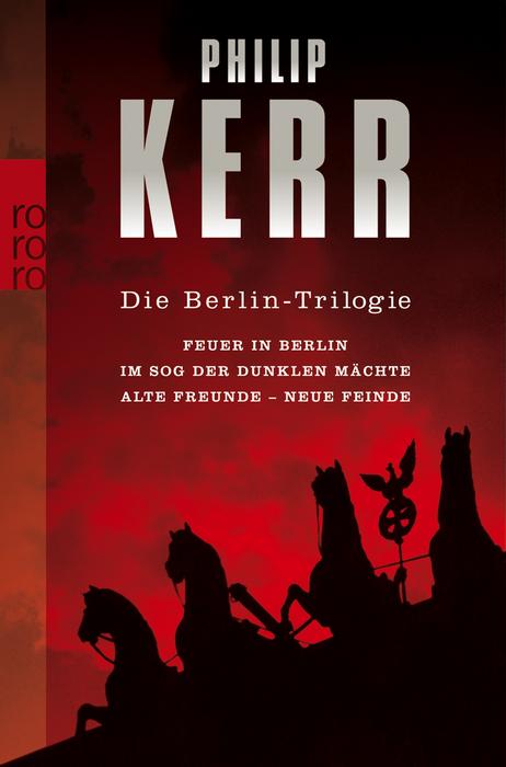 Die Berlin-Trilogie: Feuer in Berlin. Im Sog der dunklen Mächte. Alte Freunde - neue Feinde - Philip Kerr