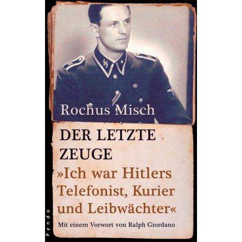 Der letzte Zeuge: Ich war Hitlers Telefonist, Kurier und Leibwächter - Rochus Misch