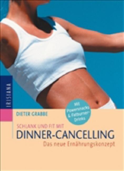 Schlank und fit mit Dinner-Cancelling: Das neue Ernährungskonzept: Das neue Ernährungskonzept. Mit Powersnacks und Fatburner-Drinks - Dieter Grabbe