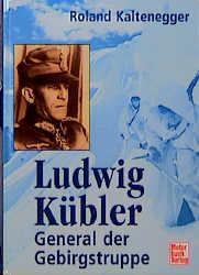 Ludwig Kübler. General der Gebirgstruppe - Roland Kaltenegger