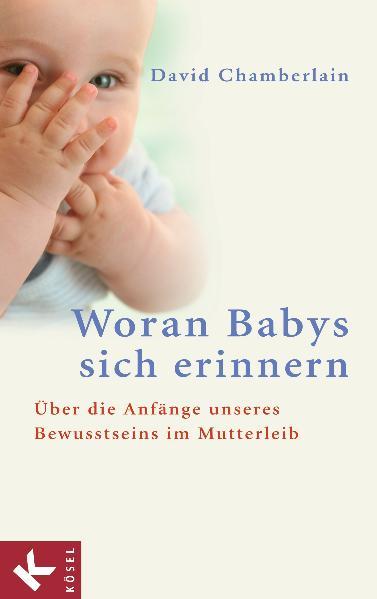 Woran Babys sich erinnern: Über die Anfänge unseres Bewusstseins im Mutterleib: Über die Anfänge unseres Bewusstseins im