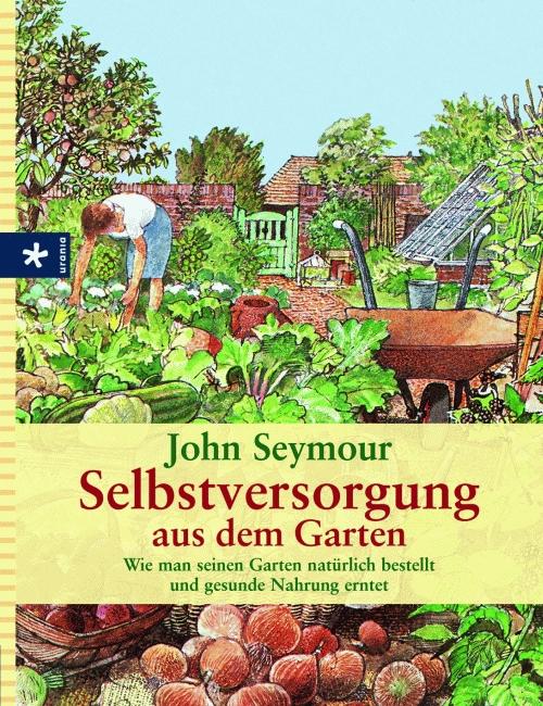 Selbstversorgung aus dem Garten: Wie man seinen Garten natürlich bestellt und gesunde Nahrung erntet - John Seymour