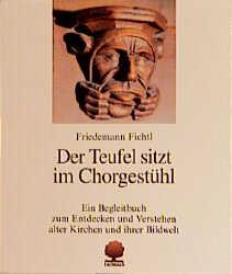 Der Teufel sitzt im Chorgestühl: Entdeckungen in alten Kirchen - Friedemann Fichtl