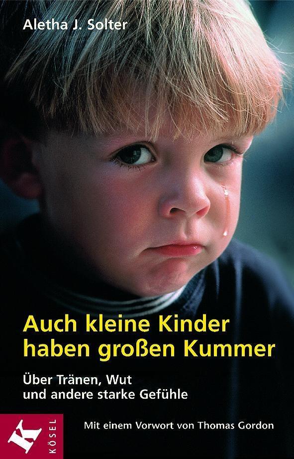 Auch kleine Kinder haben großen Kummer - Über Tränen, Wut und andere starke Gefühle - Aletha J. Solter