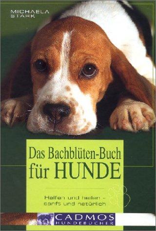 Das Bachblüten-Buch für Hunde: Helfen und heilen - sanft und natürlich. Wirkungsweise aller 38 Bachblüten und welche Blü