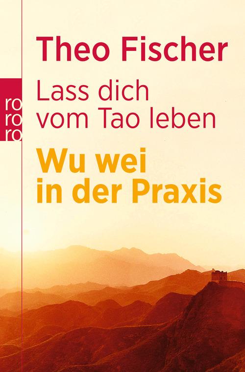 Lass dich vom Tao leben: Wu wei in der Praxis - Theo Fischer