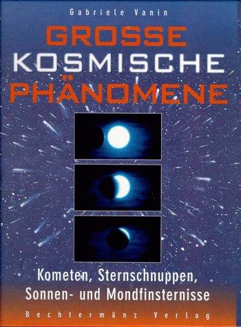 Grosse kosmische Phänomene. Kometen, Sternschnuppen, Sonnen- und Mondfinsternisse - Gabriele Vanin