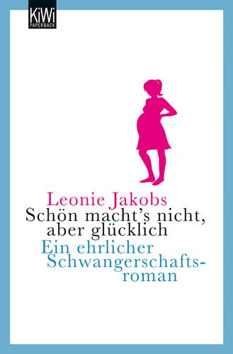 Schön macht´s nicht, aber glücklich - Ein ehrlicher Schwangerschaftsroman - Leonie Jakobs