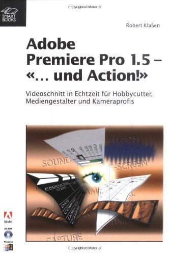 Adobe Premiere Pro 1.5 - «... und Action!»: Videoschnitt in Echtzeit für Hobbycutter, Mediengestalter und Kameraprofis (mit CD-ROM) - Robert Klaßen