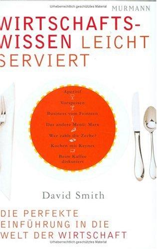 Wirtschaftswissen leicht serviert: Die perfekte Einführung in die Welt der Wirtschaft - David Smith