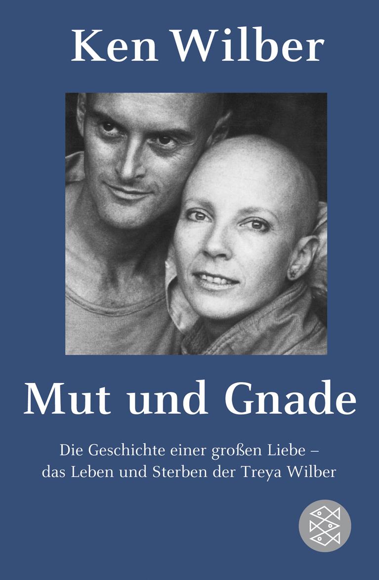 Mut und Gnade: Die Geschichte einer großen Liebe - das Leben und Sterben der Treya Wilber - Ken Wilber