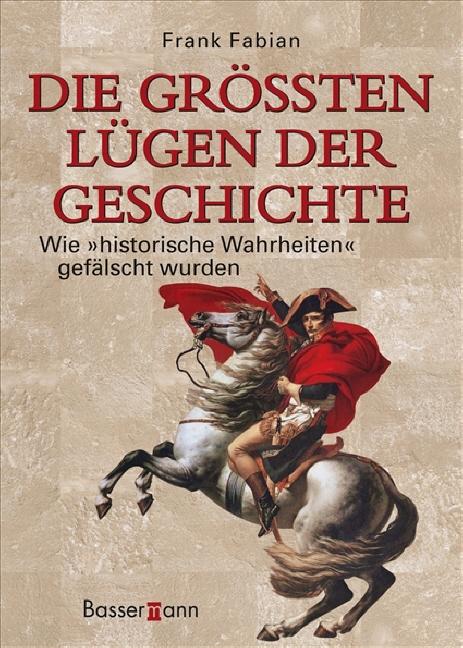 Die größten Lügen der Geschichte: Wie historische Wahrheiten gefälscht wurden - Frank Fabian