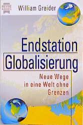 Endstation Globalisierung. Neue Wege in eine Welt ohne Grenzen. - William Greider
