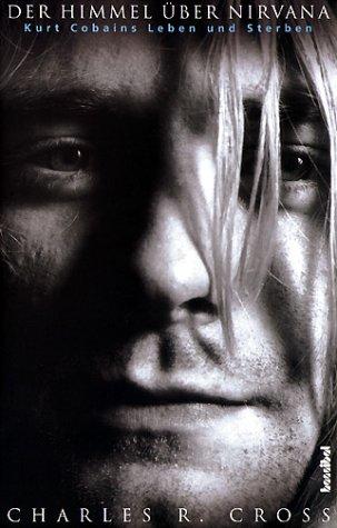 Der Himmel über Nirvana: Kurt Cobains Leben und Sterben - Charles R. Cross