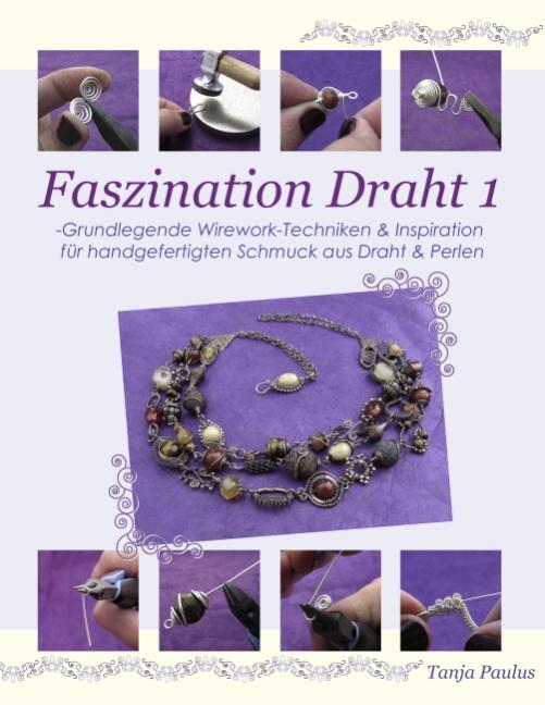 Faszination Draht 1: -Grundlegende Wirework- Techniken & Inspiration für handgefertigten Schmuck aus Draht & Perlen - Ta